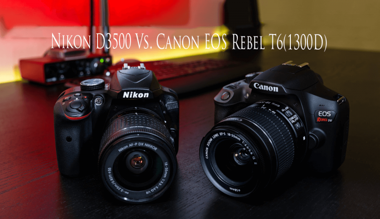 Nikon D3500 Vs. Canon EOS Rebel T6